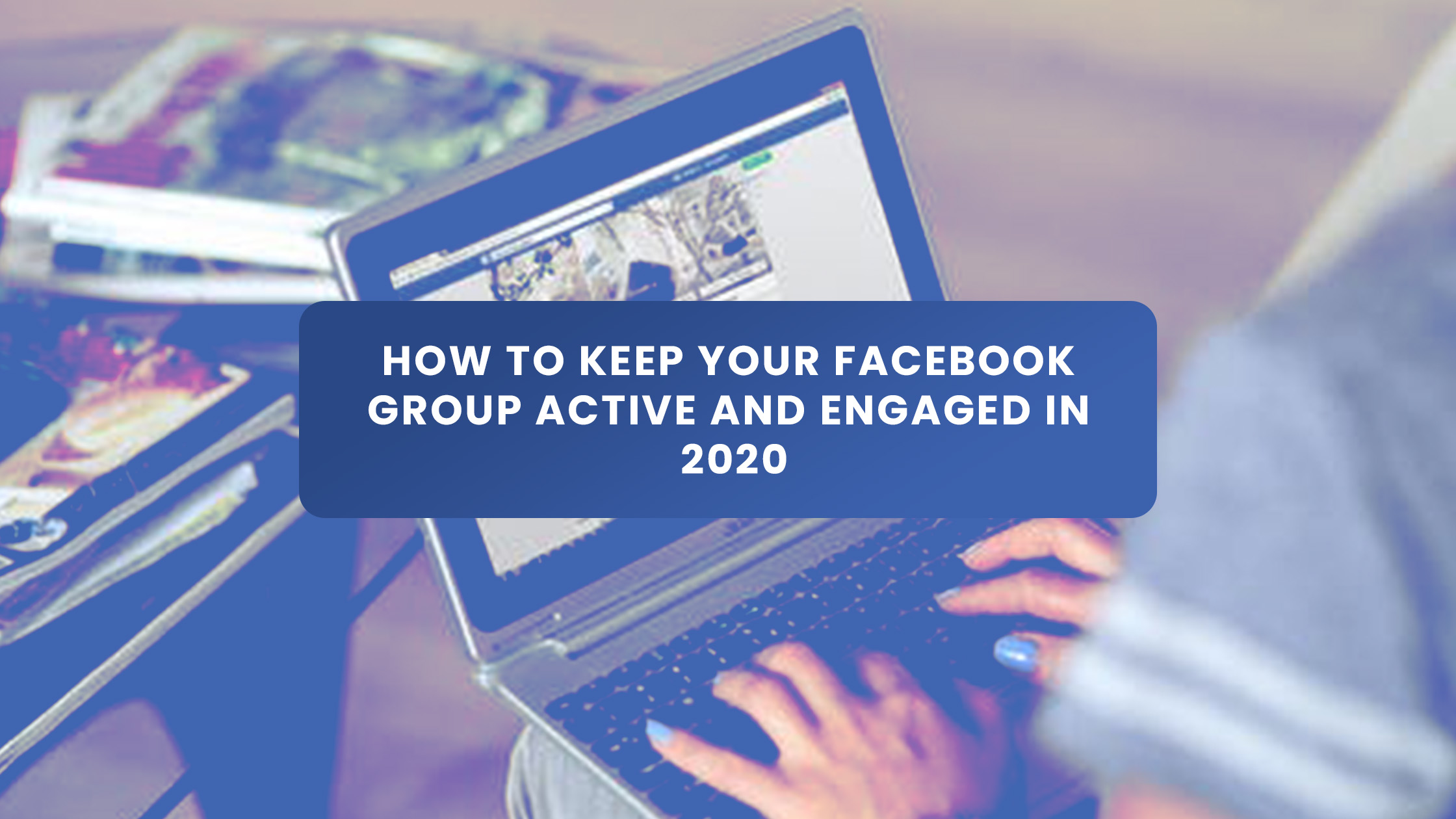 How To Keep Your Facebook Group Active and Engaged in 2020